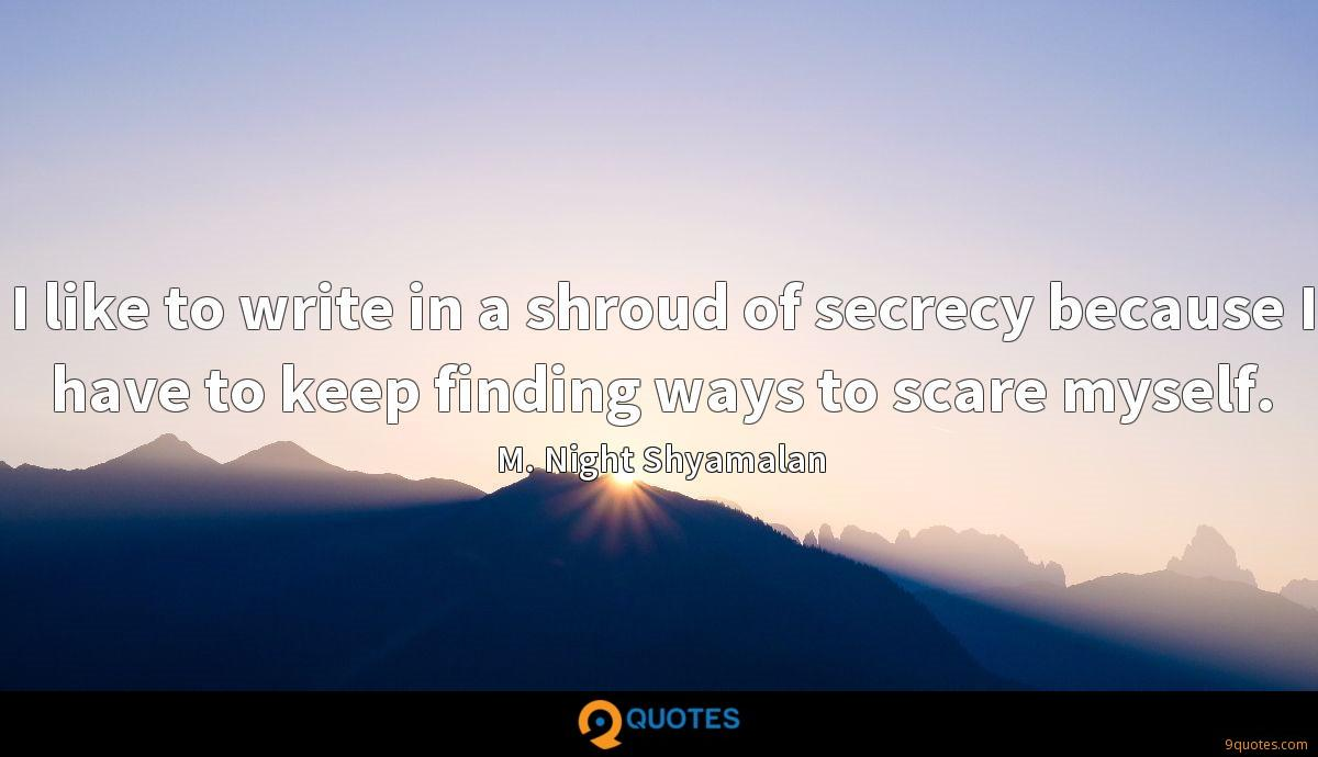 I like to write in a shroud of secrecy because I have to keep finding ways to scare myself.