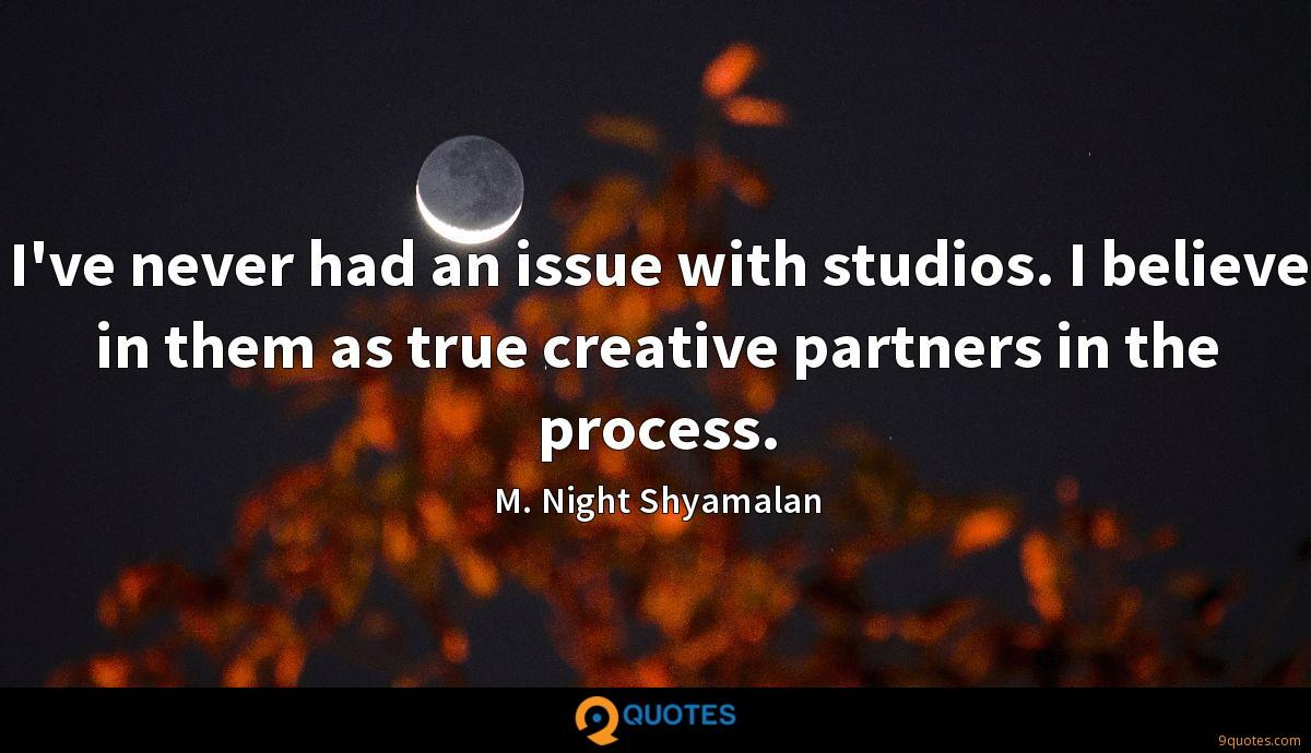 I've never had an issue with studios. I believe in them as true creative partners in the process.
