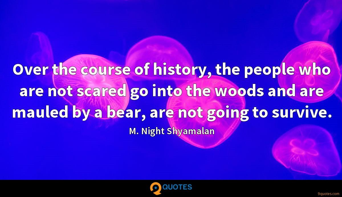 Over the course of history, the people who are not scared go into the woods and are mauled by a bear, are not going to survive.