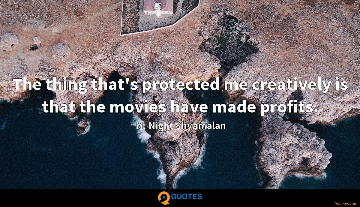 The thing that's protected me creatively is that the movies have made profits.