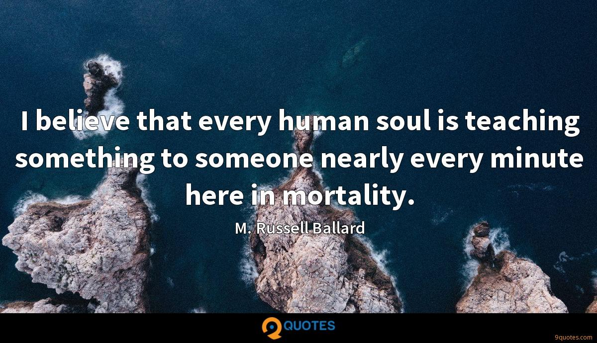 I believe that every human soul is teaching something to someone nearly every minute here in mortality.