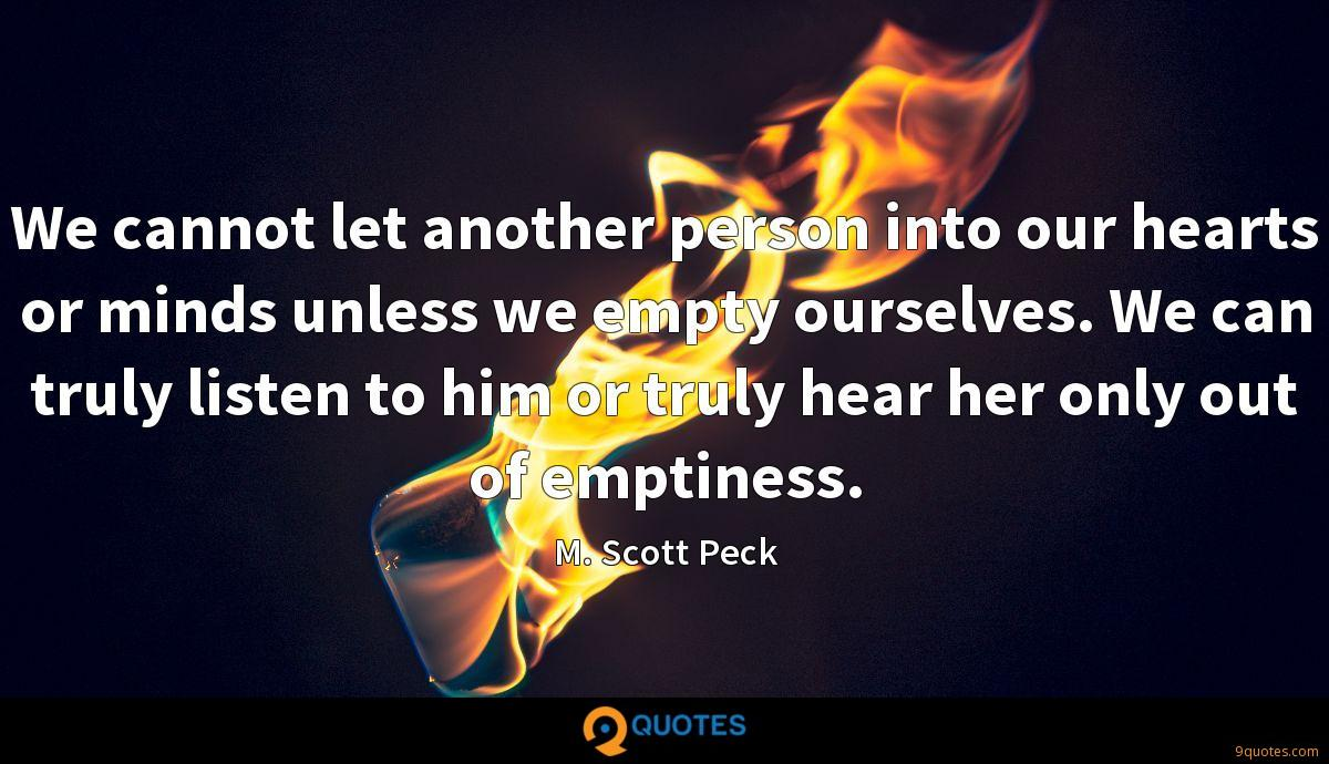 We cannot let another person into our hearts or minds unless we empty ourselves. We can truly listen to him or truly hear her only out of emptiness.