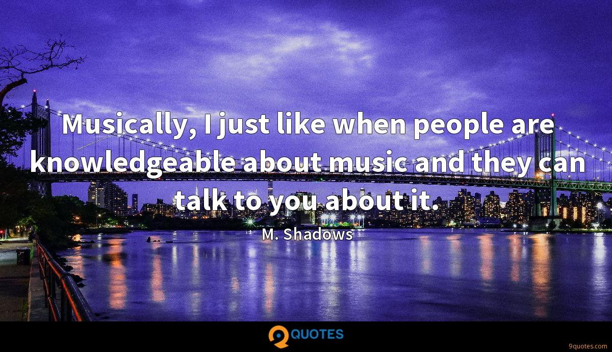 Musically, I just like when people are knowledgeable about music and they can talk to you about it.