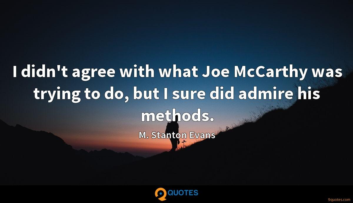 I didn't agree with what Joe McCarthy was trying to do, but I sure did admire his methods.