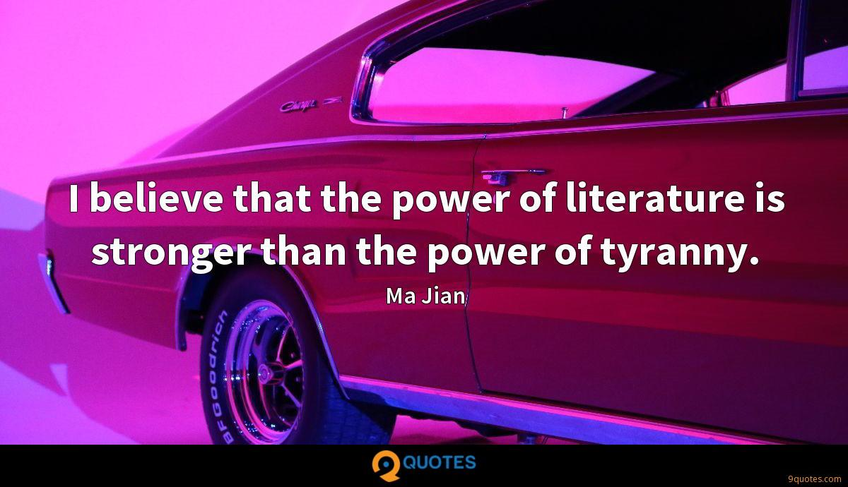 I believe that the power of literature is stronger than the power of tyranny.