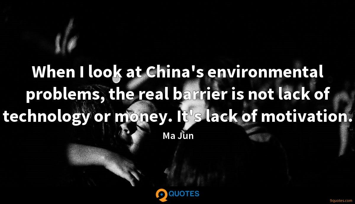 When I look at China's environmental problems, the real barrier is not lack of technology or money. It's lack of motivation.