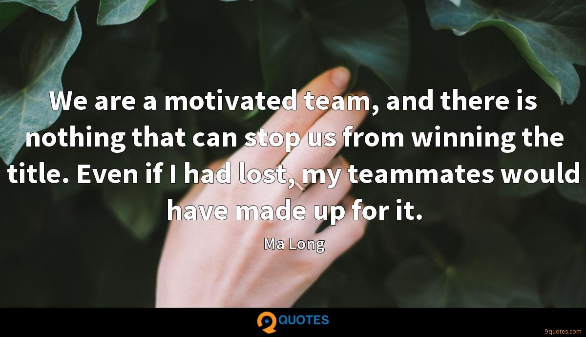 We are a motivated team, and there is nothing that can stop us from winning the title. Even if I had lost, my teammates would have made up for it.