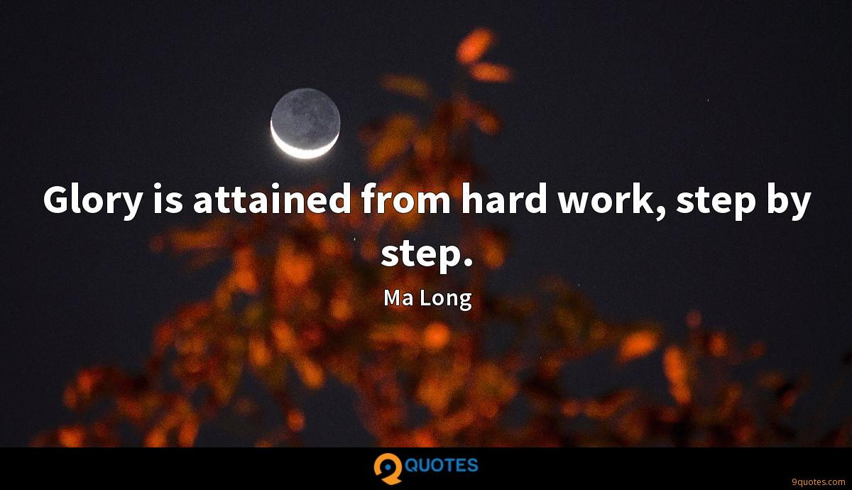 Glory is attained from hard work, step by step.
