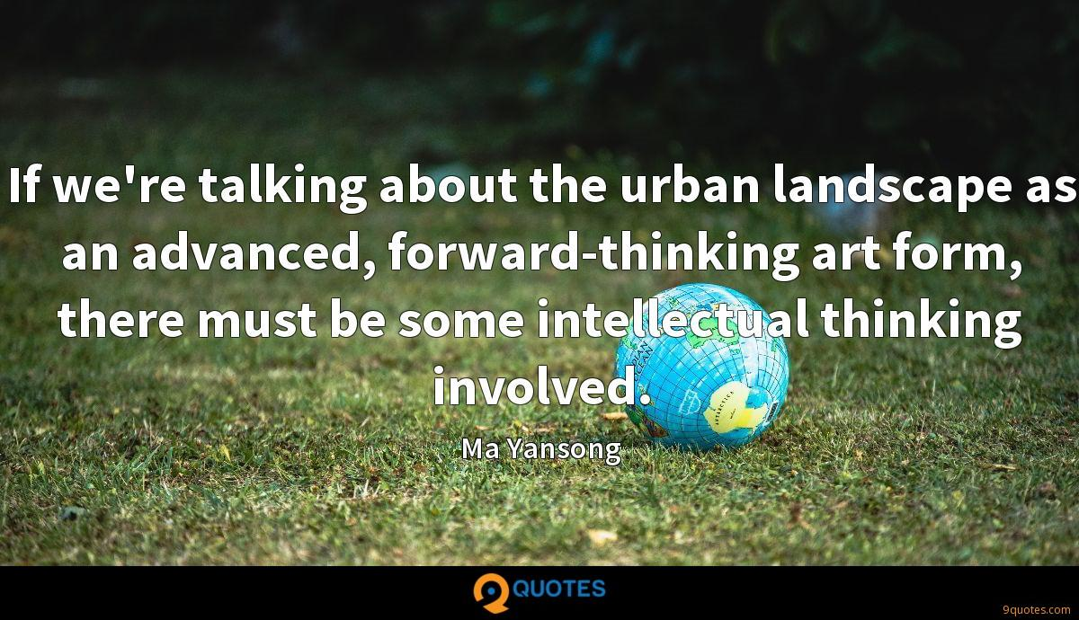 If we're talking about the urban landscape as an advanced, forward-thinking art form, there must be some intellectual thinking involved.