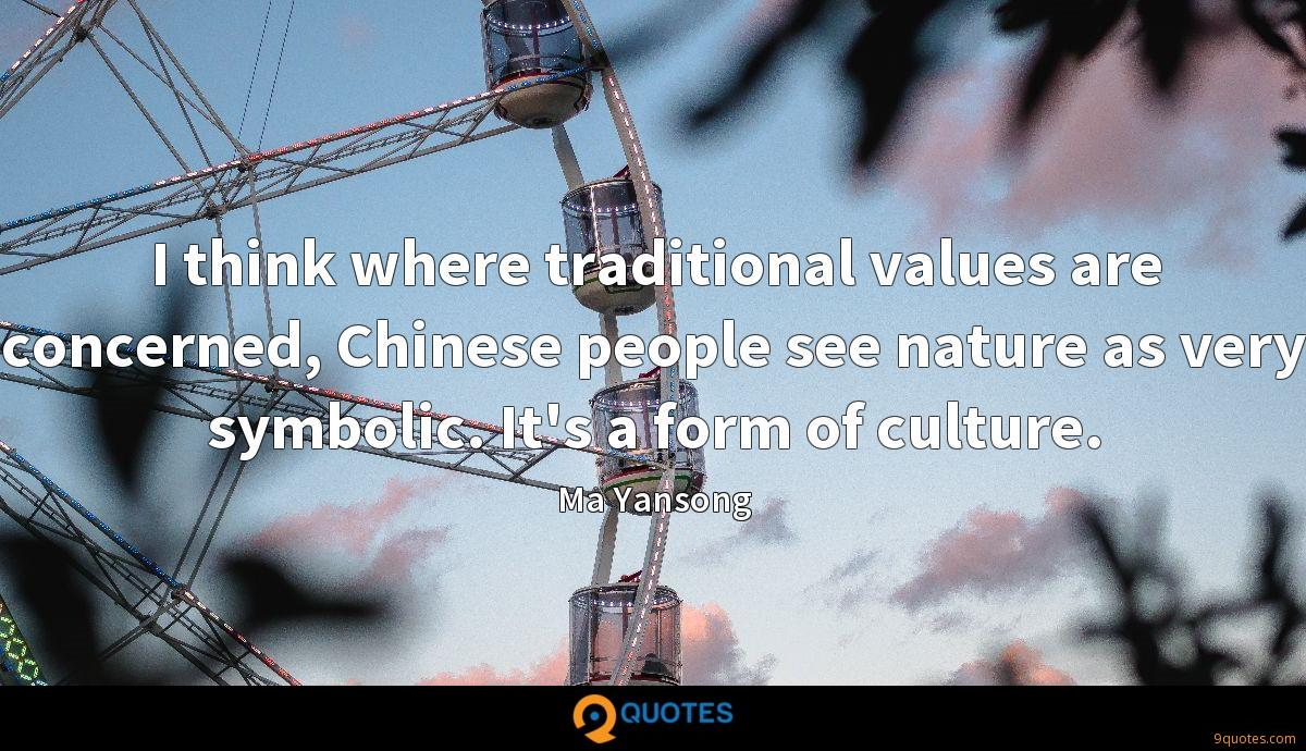 I think where traditional values are concerned, Chinese people see nature as very symbolic. It's a form of culture.