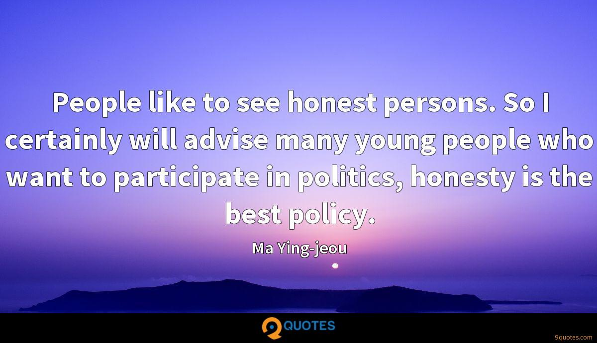 People like to see honest persons. So I certainly will advise many young people who want to participate in politics, honesty is the best policy.