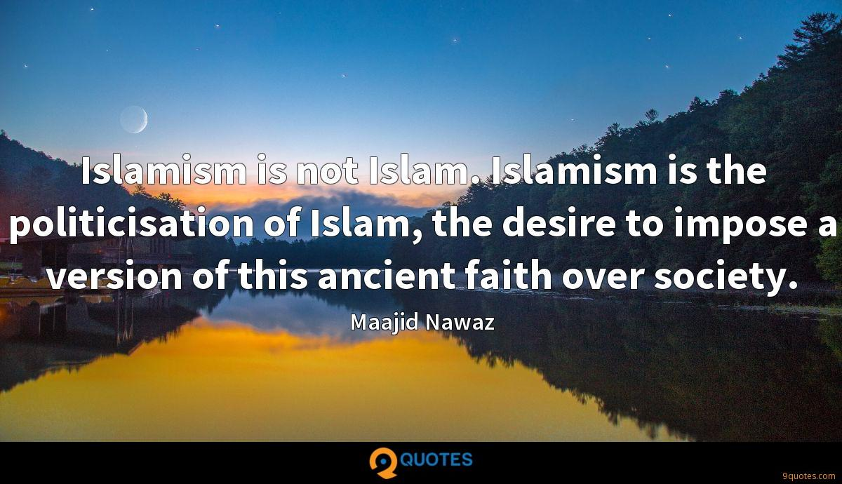 Islamism is not Islam. Islamism is the politicisation of Islam, the desire to impose a version of this ancient faith over society.