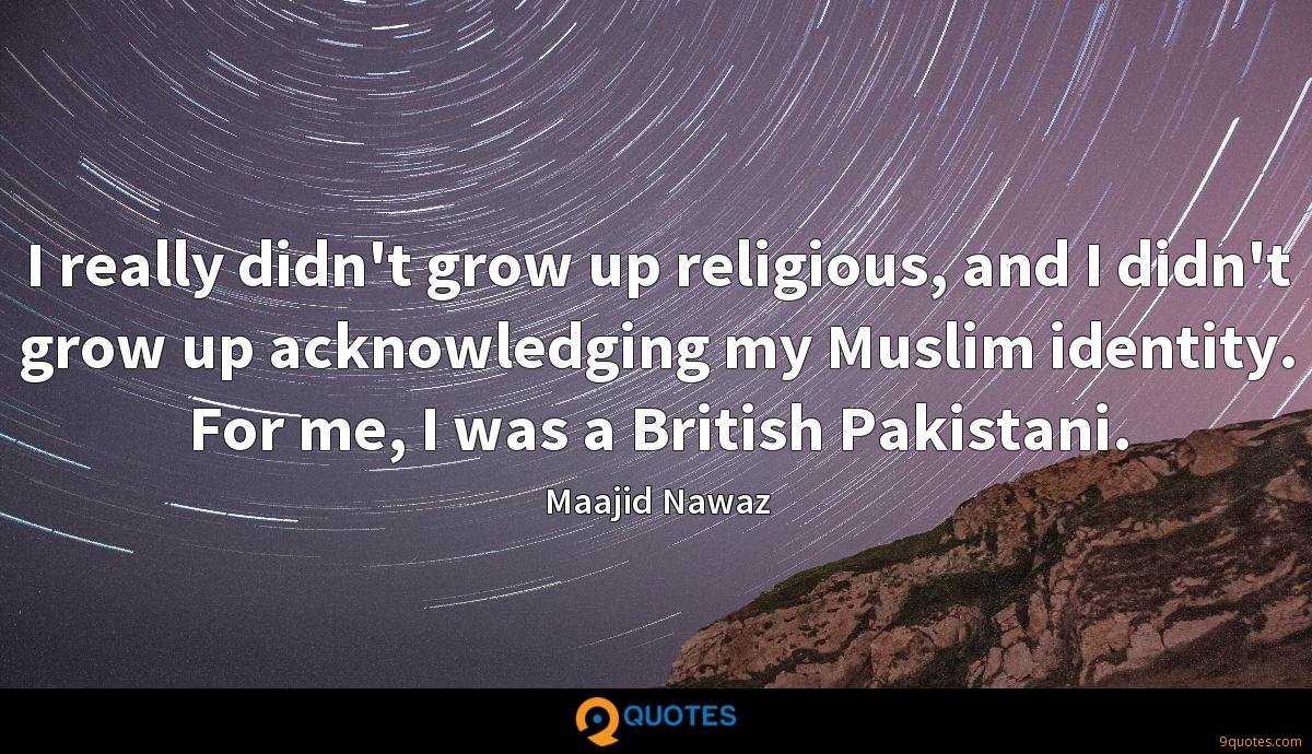I really didn't grow up religious, and I didn't grow up acknowledging my Muslim identity. For me, I was a British Pakistani.