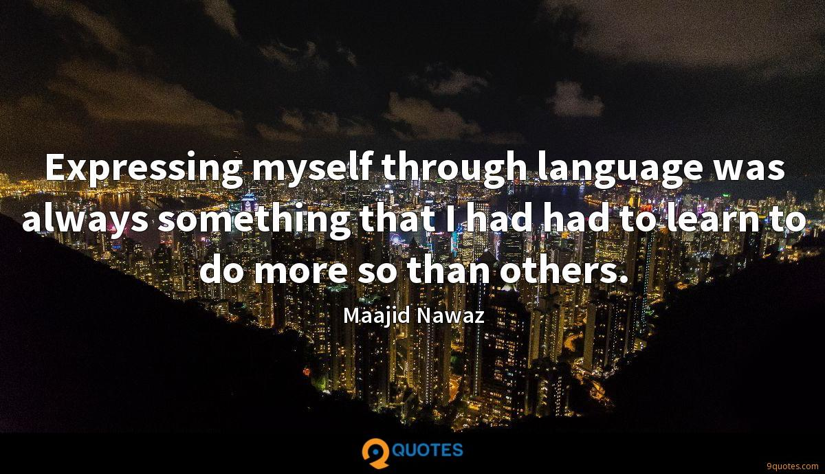Expressing myself through language was always something that I had had to learn to do more so than others.