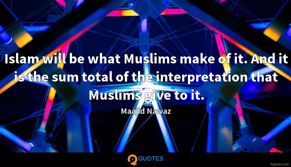 Islam will be what Muslims make of it. And it is the sum total of the interpretation that Muslims give to it.