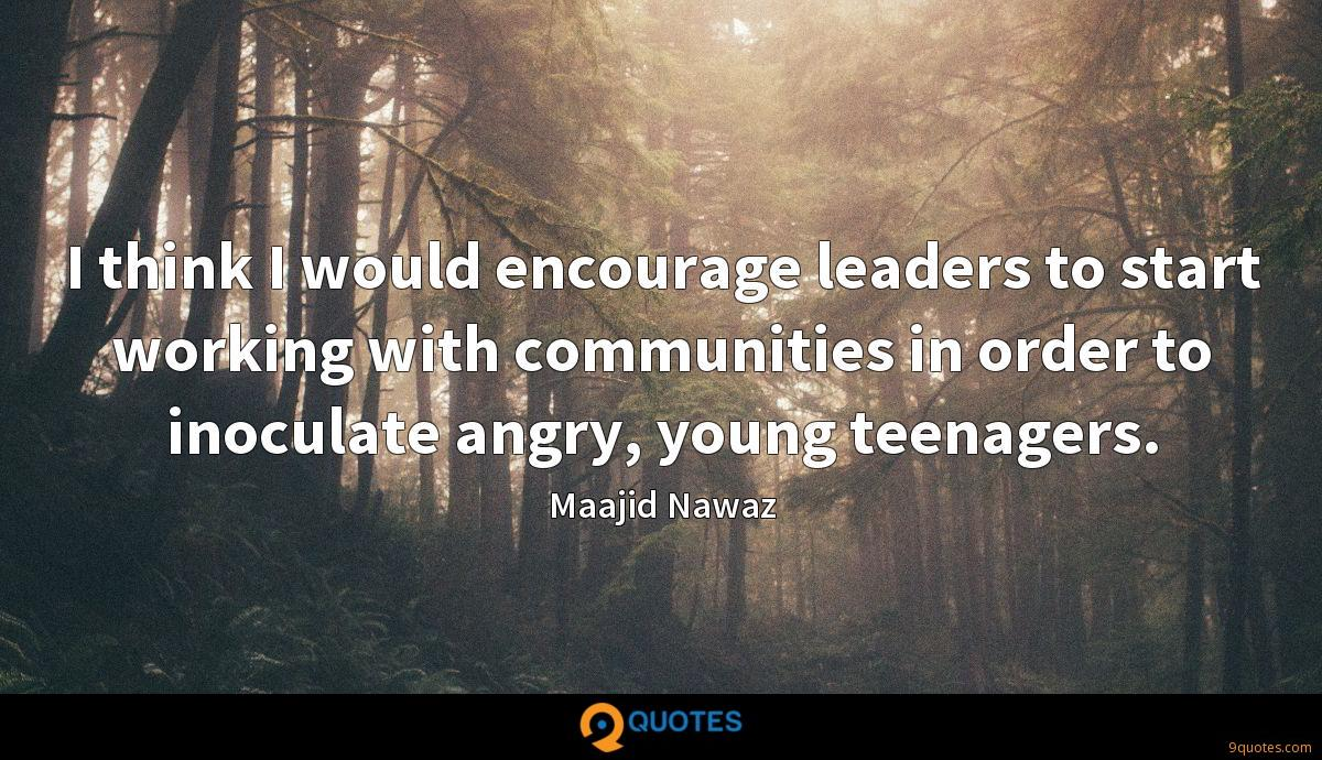 I think I would encourage leaders to start working with communities in order to inoculate angry, young teenagers.