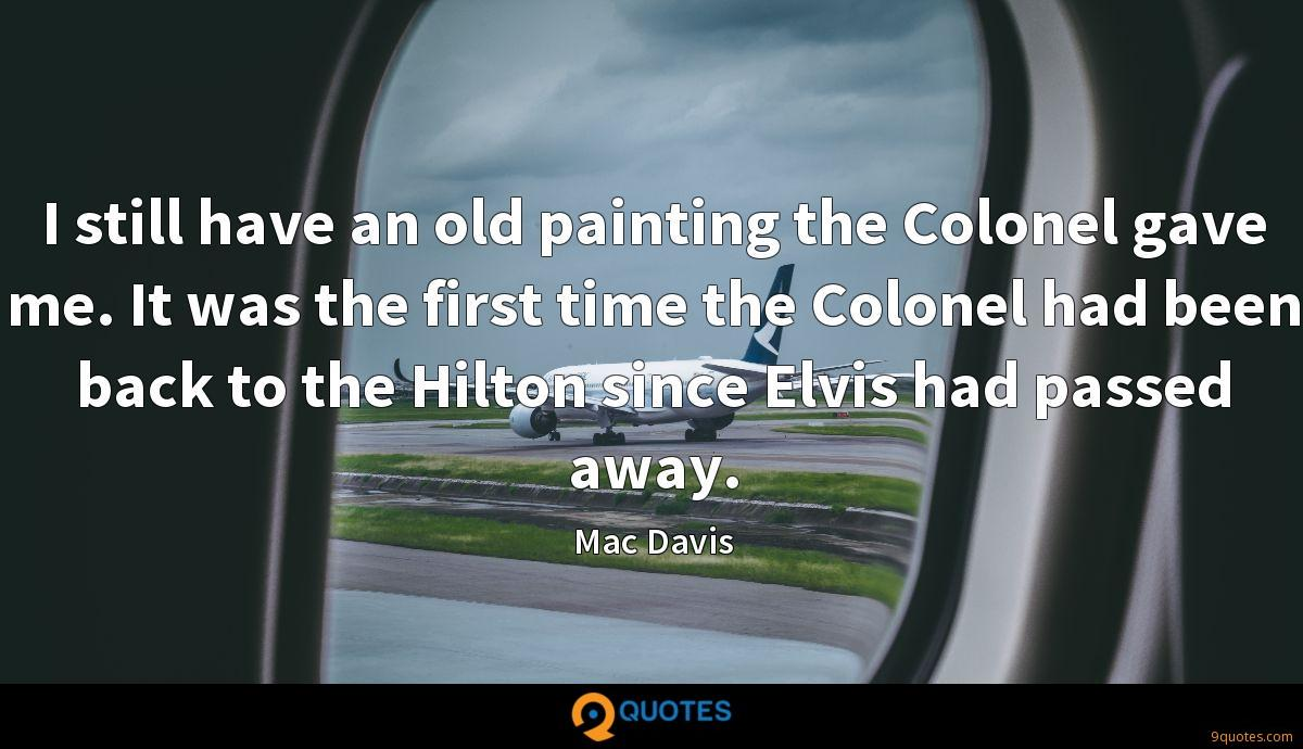 I still have an old painting the Colonel gave me. It was the first time the Colonel had been back to the Hilton since Elvis had passed away.