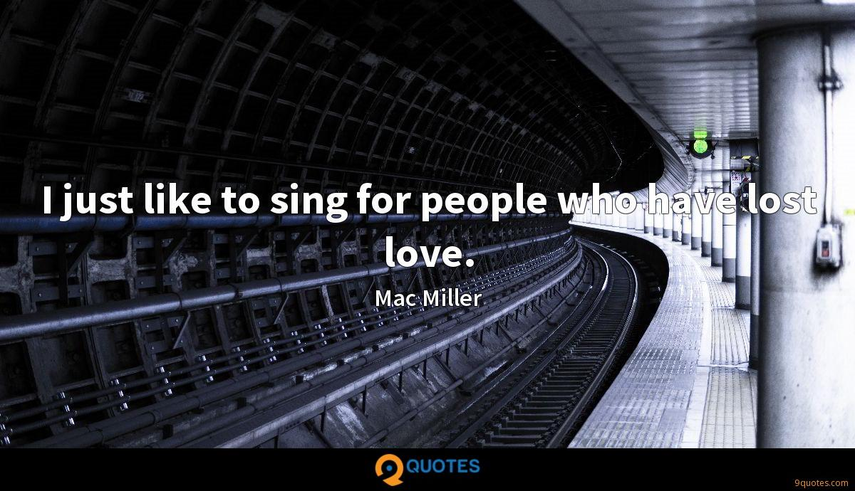 I just like to sing for people who have lost love.