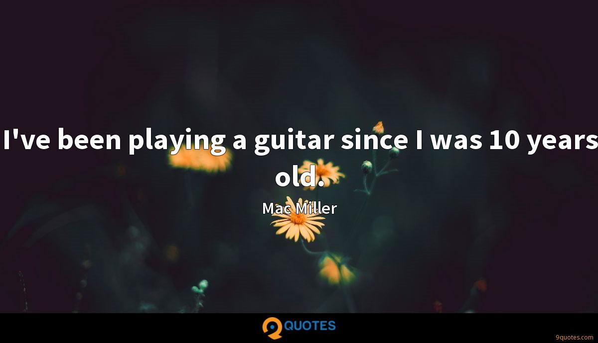 I've been playing a guitar since I was 10 years old.