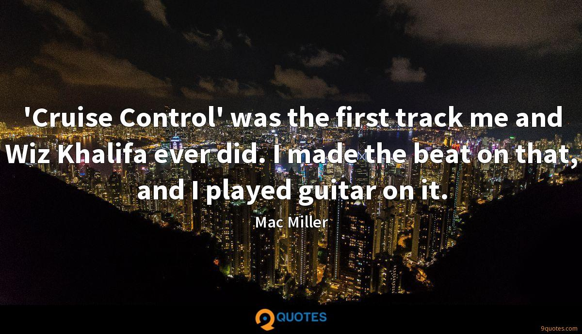 'Cruise Control' was the first track me and Wiz Khalifa ever did. I made the beat on that, and I played guitar on it.