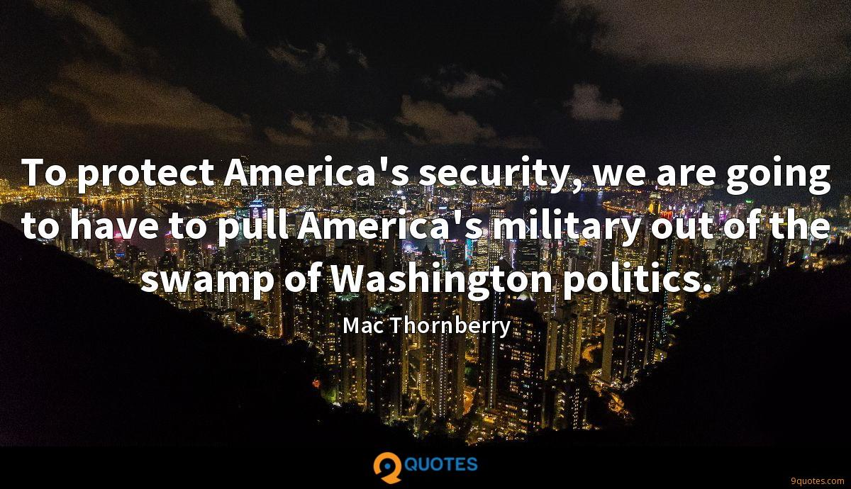 To protect America's security, we are going to have to pull America's military out of the swamp of Washington politics.