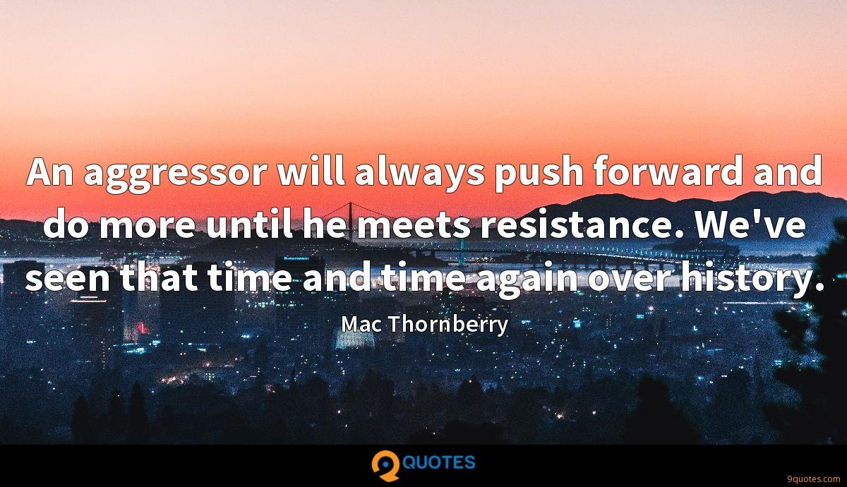 An aggressor will always push forward and do more until he meets resistance. We've seen that time and time again over history.