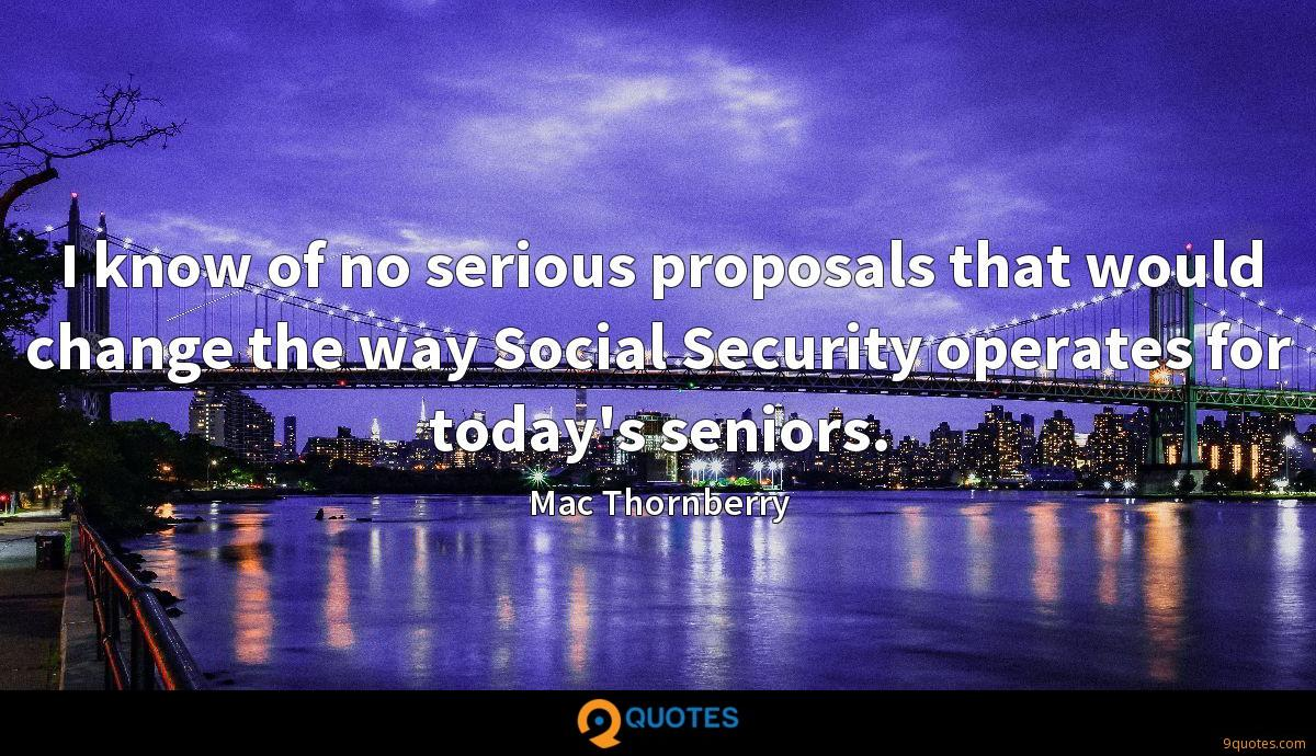 I know of no serious proposals that would change the way Social Security operates for today's seniors.