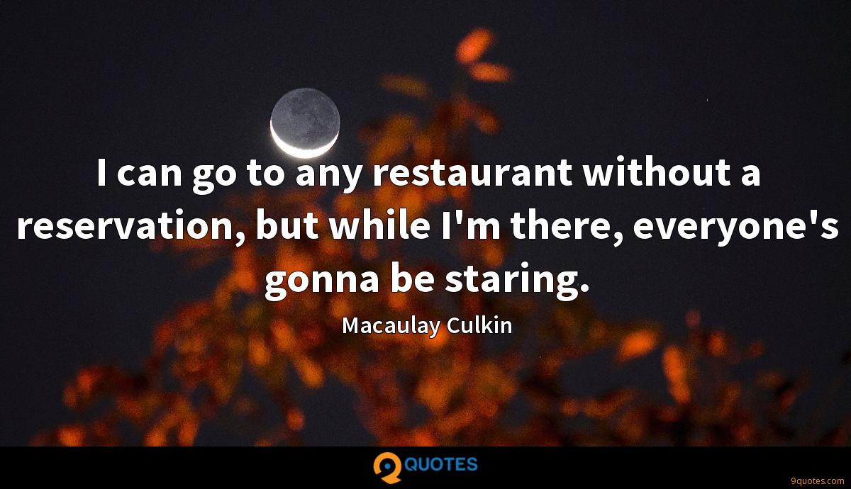 I can go to any restaurant without a reservation, but while I'm there, everyone's gonna be staring.