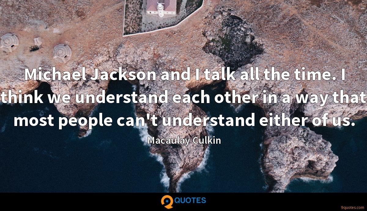 Michael Jackson and I talk all the time. I think we understand each other in a way that most people can't understand either of us.