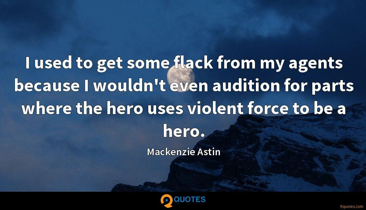 I used to get some flack from my agents because I wouldn't even audition for parts where the hero uses violent force to be a hero.