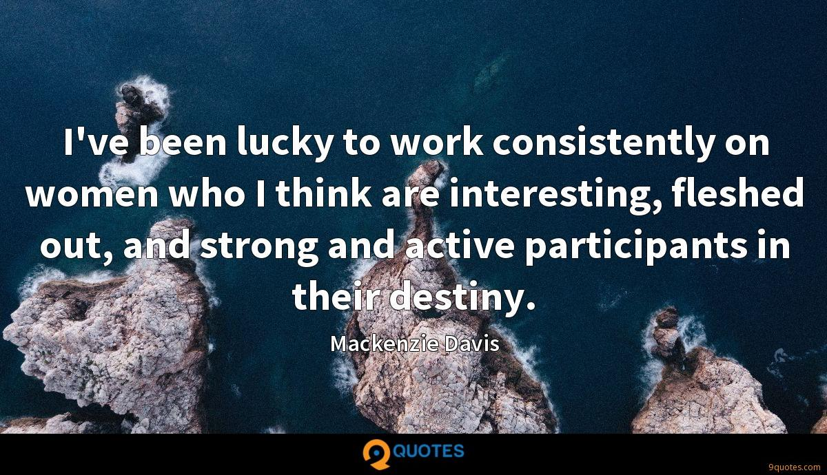 I've been lucky to work consistently on women who I think are interesting, fleshed out, and strong and active participants in their destiny.