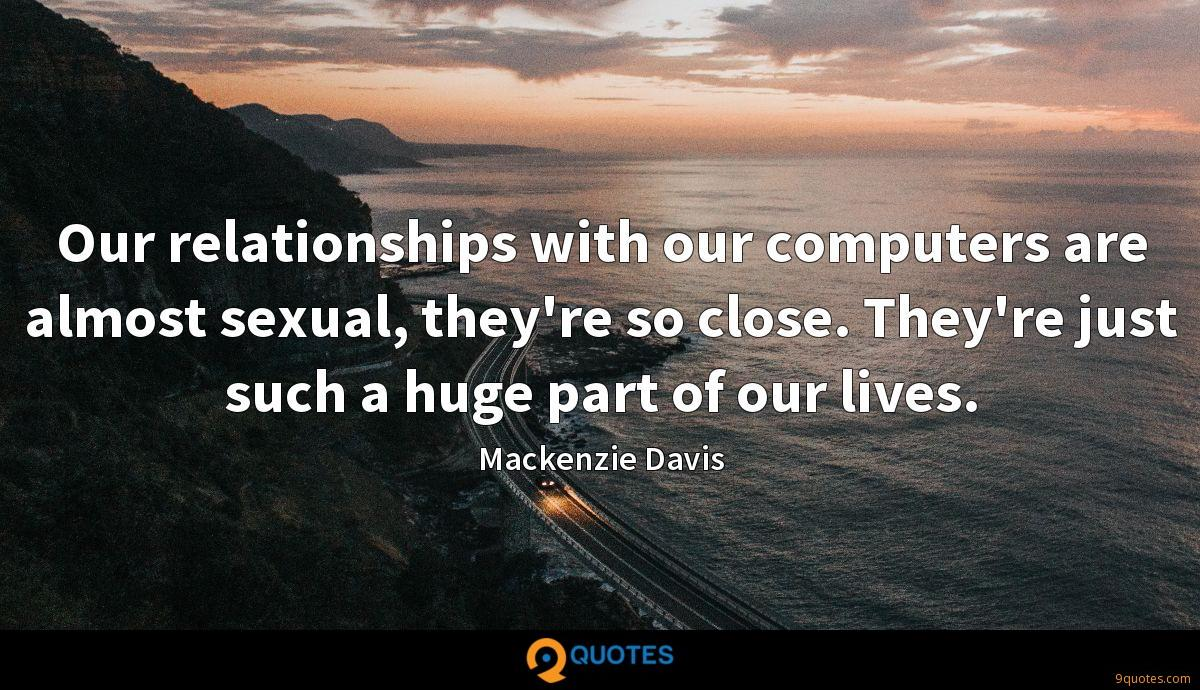 Our relationships with our computers are almost sexual, they're so close. They're just such a huge part of our lives.