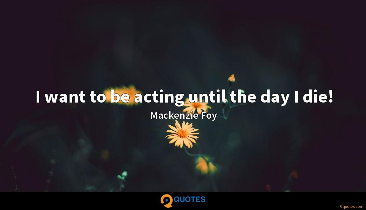 I want to be acting until the day I die!