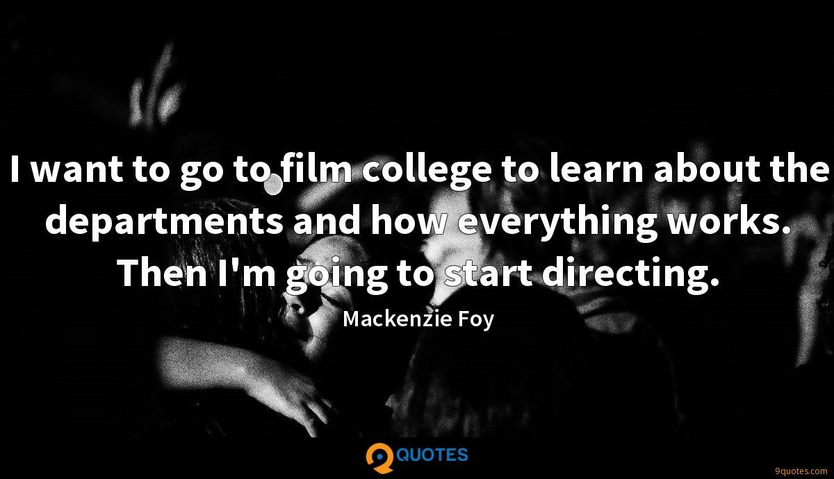 I want to go to film college to learn about the departments and how everything works. Then I'm going to start directing.