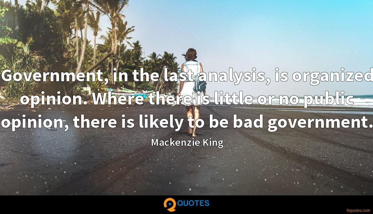 Government, in the last analysis, is organized opinion. Where there is little or no public opinion, there is likely to be bad government.