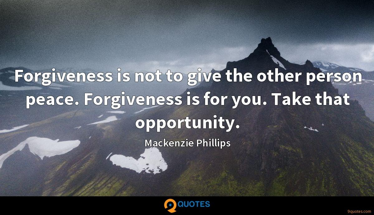 Forgiveness is not to give the other person peace. Forgiveness is for you. Take that opportunity.