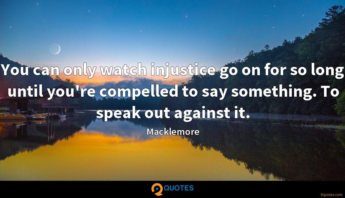 You can only watch injustice go on for so long until you're compelled to say something. To speak out against it.