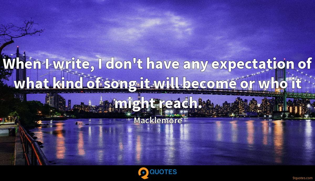When I write, I don't have any expectation of what kind of song it will become or who it might reach.