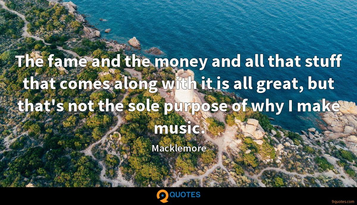 The fame and the money and all that stuff that comes along with it is all great, but that's not the sole purpose of why I make music.