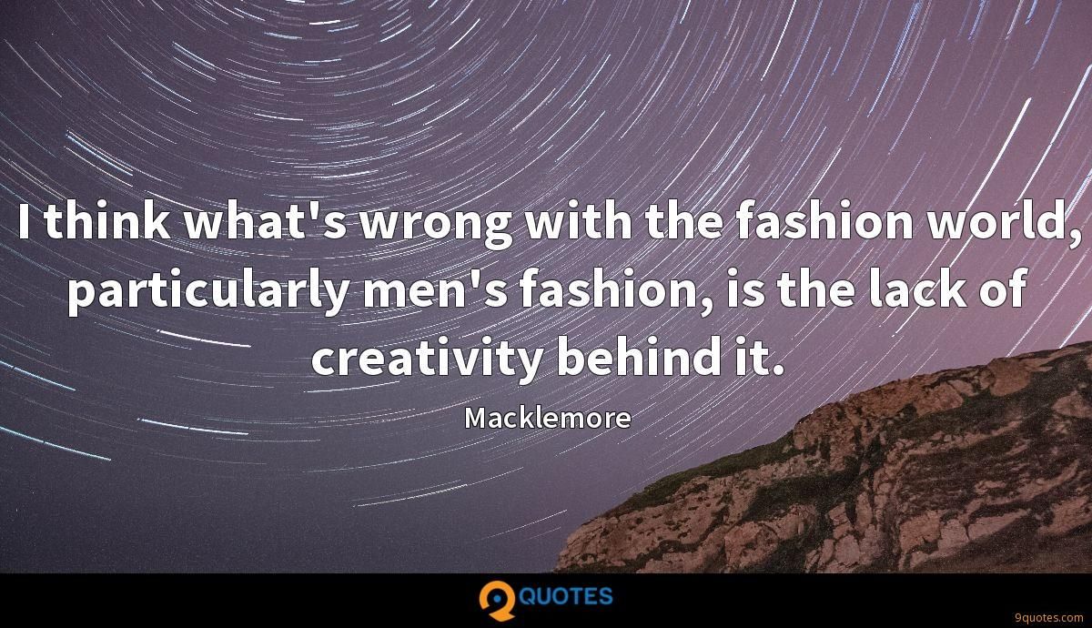 I think what's wrong with the fashion world, particularly men's fashion, is the lack of creativity behind it.