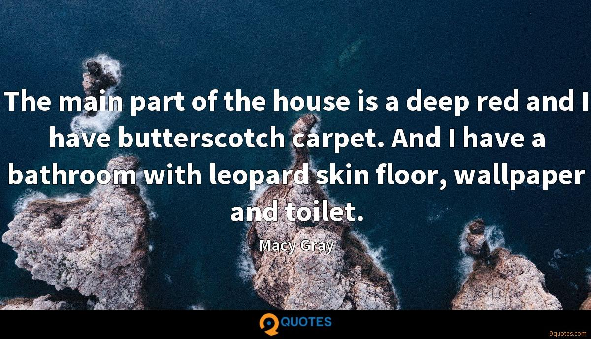 The main part of the house is a deep red and I have butterscotch carpet. And I have a bathroom with leopard skin floor, wallpaper and toilet.