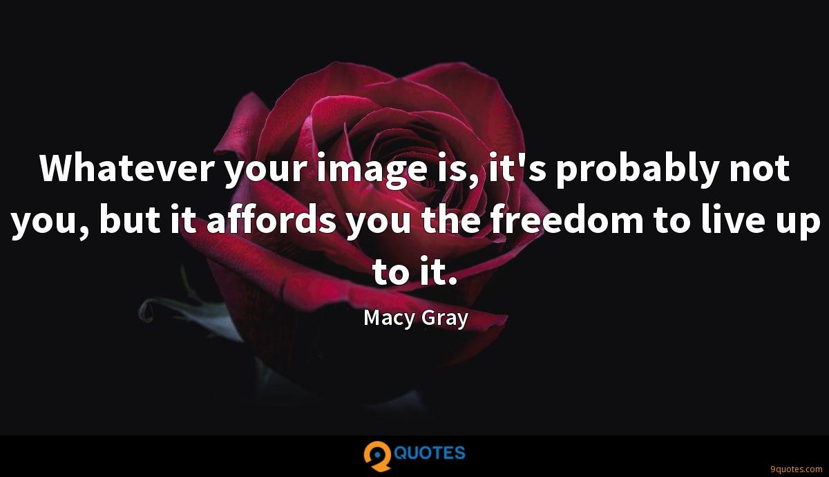 Whatever your image is, it's probably not you, but it affords you the freedom to live up to it.