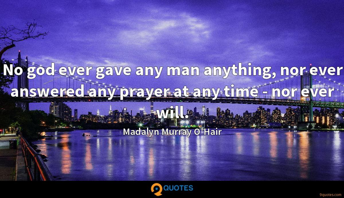 No god ever gave any man anything, nor ever answered any prayer at any time - nor ever will.