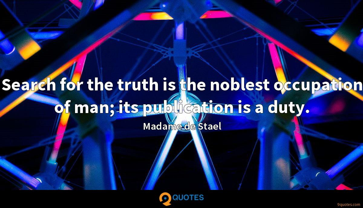 Search for the truth is the noblest occupation of man; its publication is a duty.