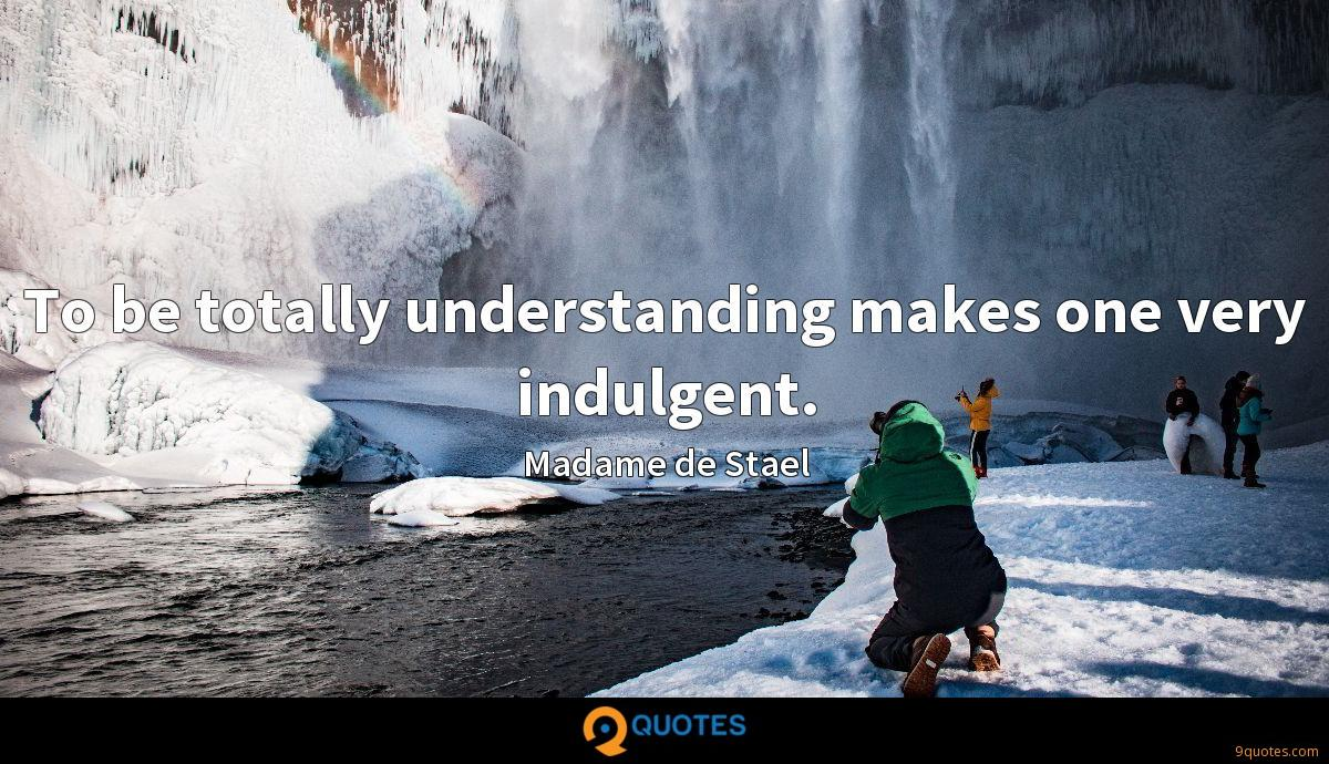 To be totally understanding makes one very indulgent.