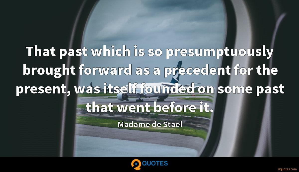 That past which is so presumptuously brought forward as a precedent for the present, was itself founded on some past that went before it.