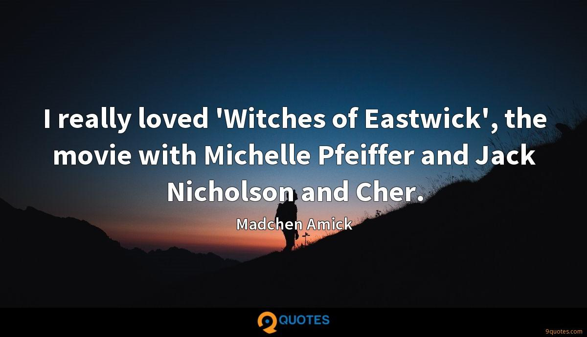I really loved 'Witches of Eastwick', the movie with Michelle Pfeiffer and Jack Nicholson and Cher.