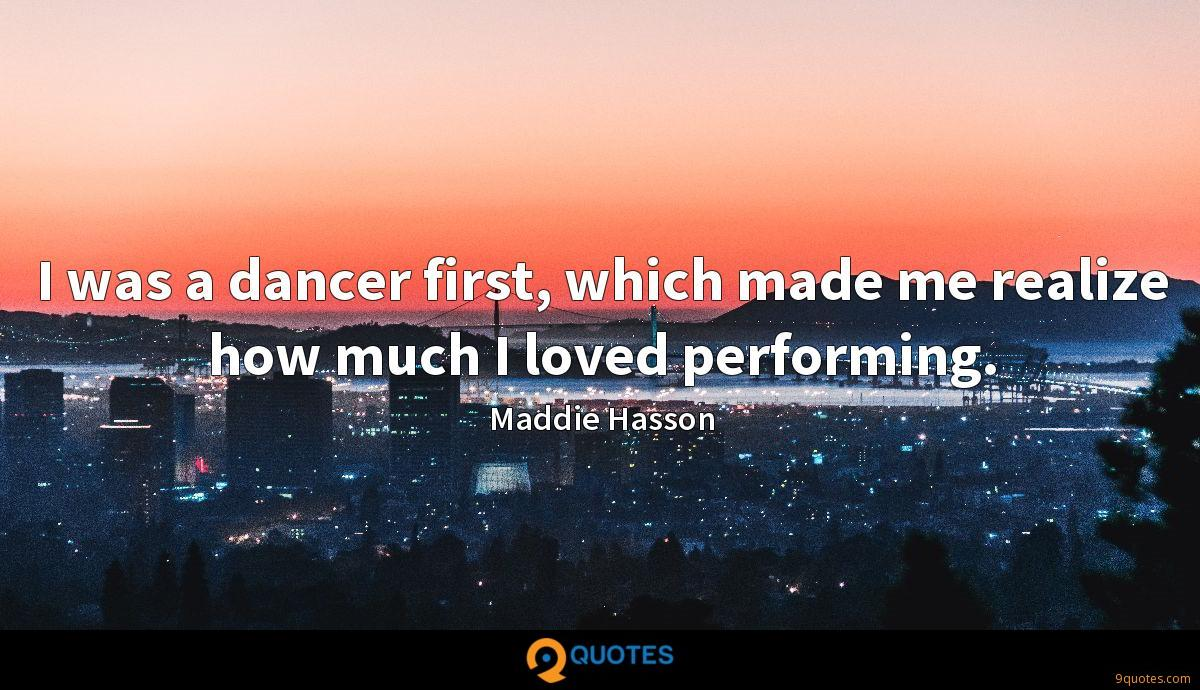 I was a dancer first, which made me realize how much I loved performing.