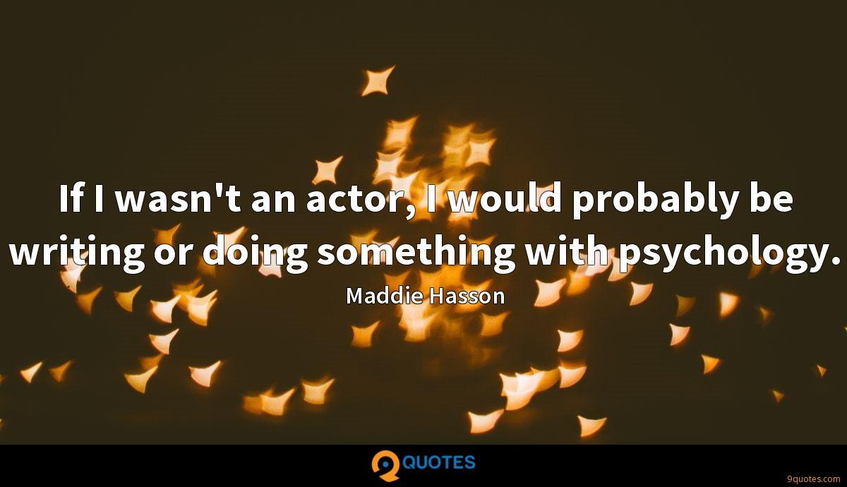 If I wasn't an actor, I would probably be writing or doing something with psychology.