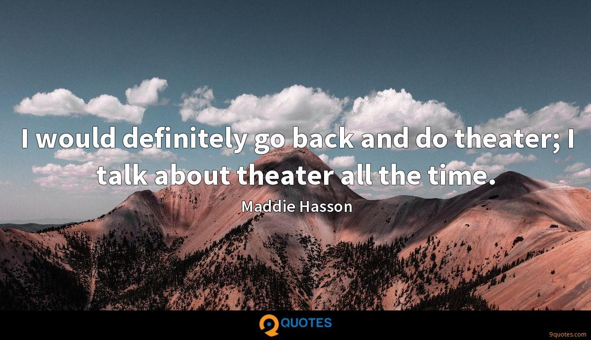 I would definitely go back and do theater; I talk about theater all the time.